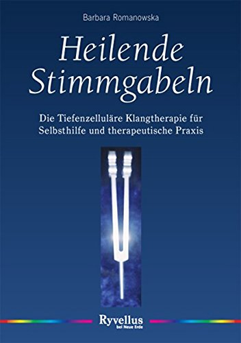 Heilende Stimmgabeln: Die tiefenzelluläre Musiktherapie für Selbsthilfe und therapeutische Praxis:...