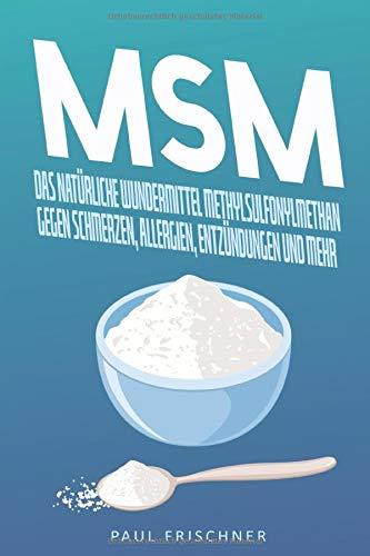 MSM: Das natürliche Wundermittel Methylsulfonylmethan gegen Schmerzen, Allergien, Entzündungen und...
